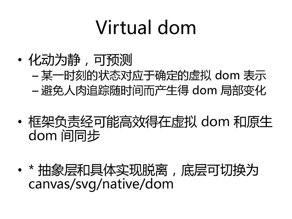 Virtual dom  • 化动为静,可预测  –某一时刻的状态对应于确定的...