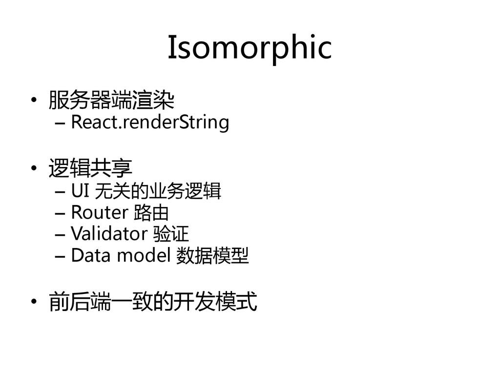 Isomorphic   • 服务器端渲染  – React.renderSt...