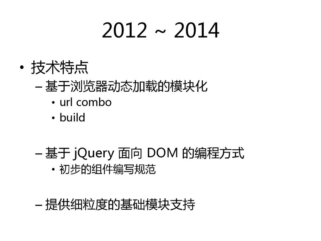 2012 ~ 2014  • 技术特点  –基于浏览器动态加载的模块化 ...