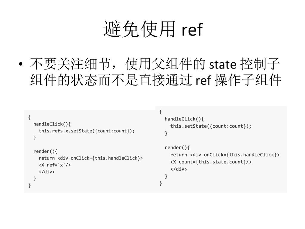 避免使用 ref • 不要关注细节,使用父组件的 state 控制子 组件...