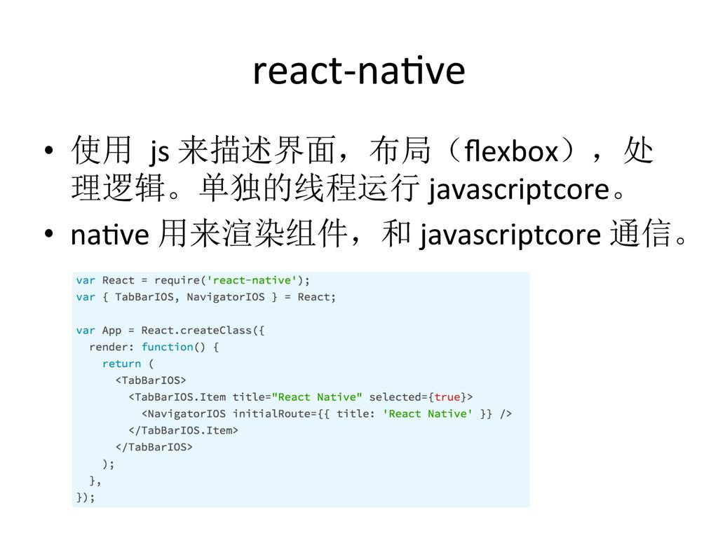 react-‐naEve • 使用 js 来描述界面,布局(flexbox),处 理逻...