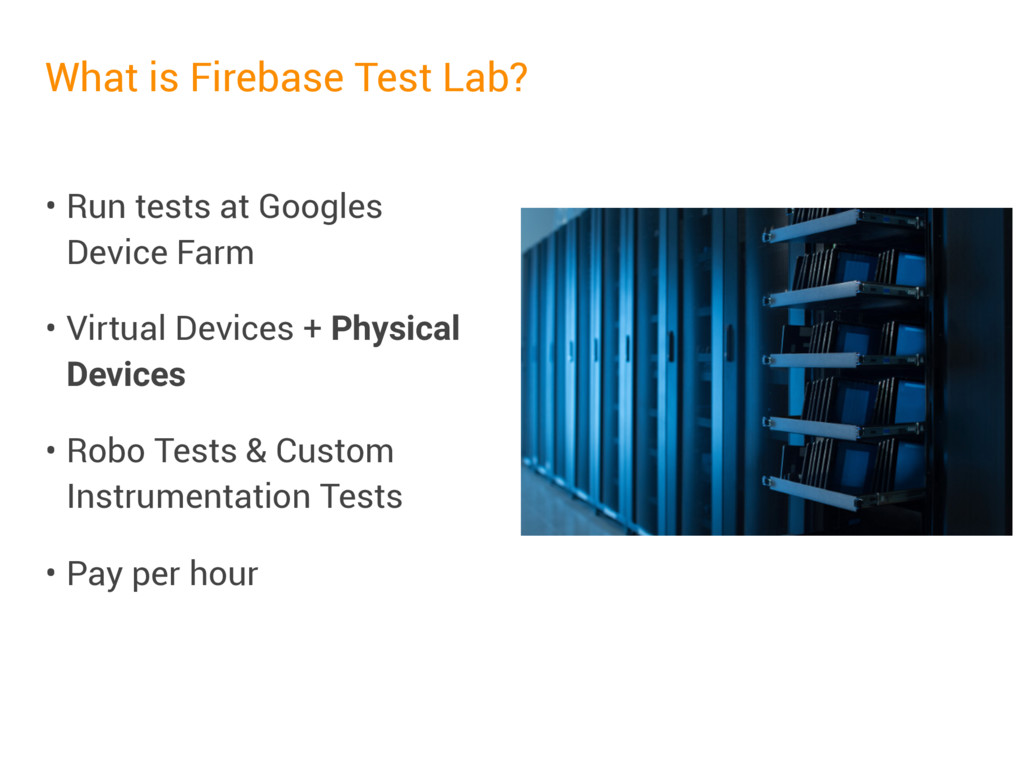 What is Firebase Test Lab? • Run tests at Googl...