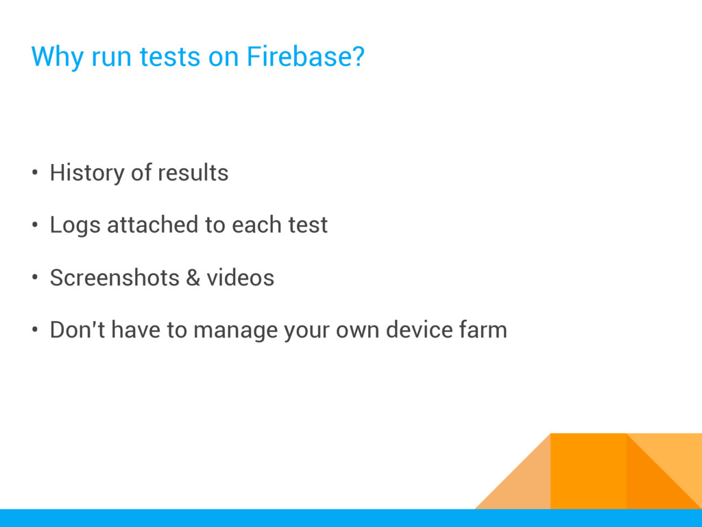 Why run tests on Firebase? • History of results...
