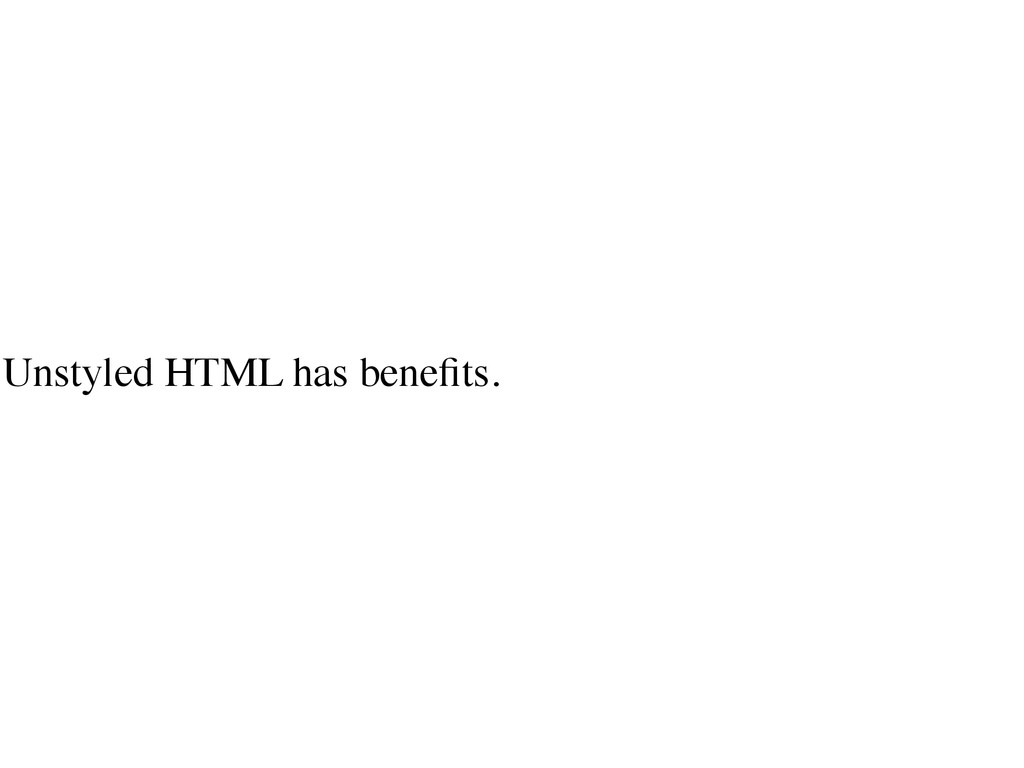 Unstyled HTML has benefits.