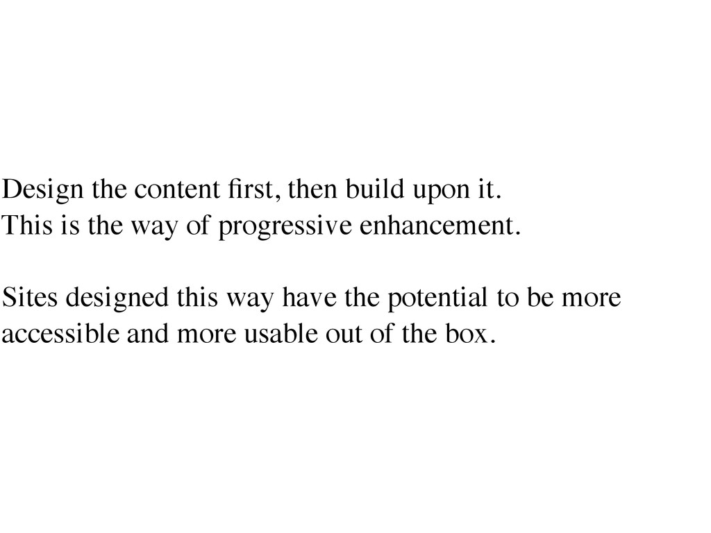 Design the content first, then build upon it.	 