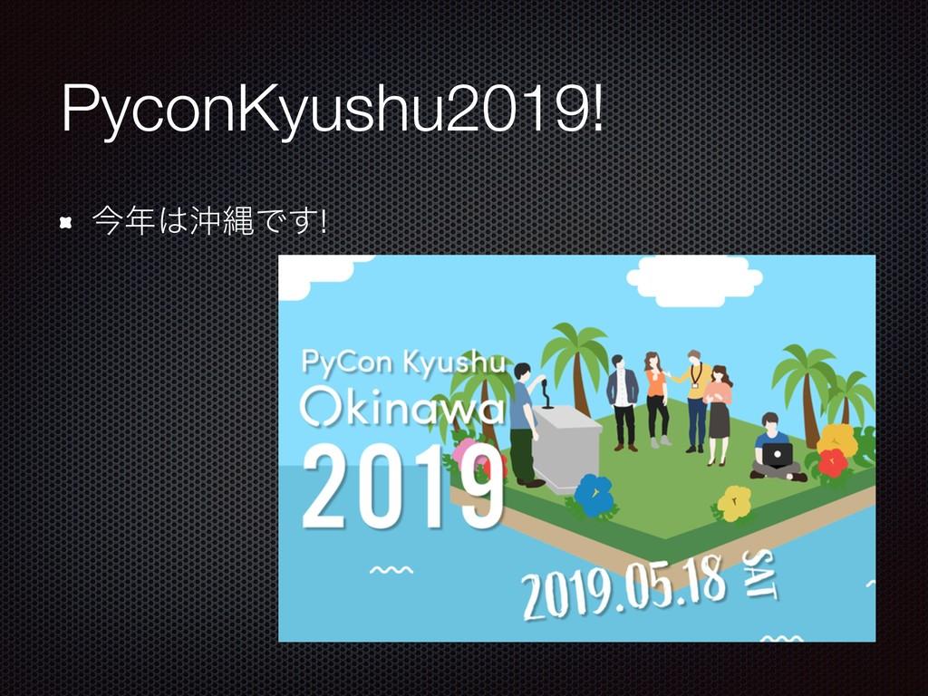 PyconKyushu2019! ࠓԭೄͰ͢!