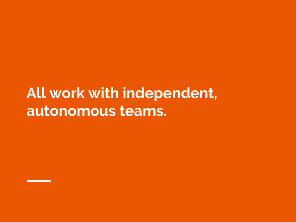 All work with independent, autonomous teams.