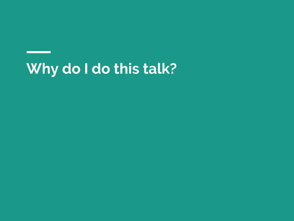 Why do I do this talk?