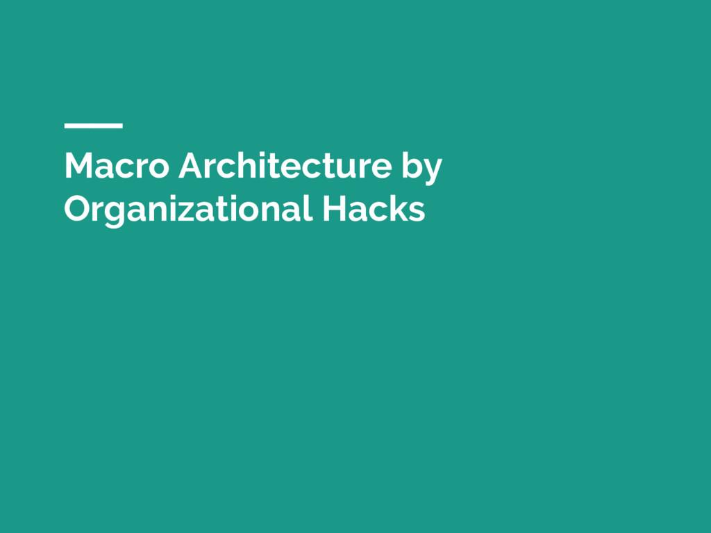 Macro Architecture by Organizational Hacks