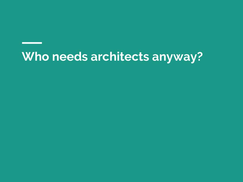 Who needs architects anyway?