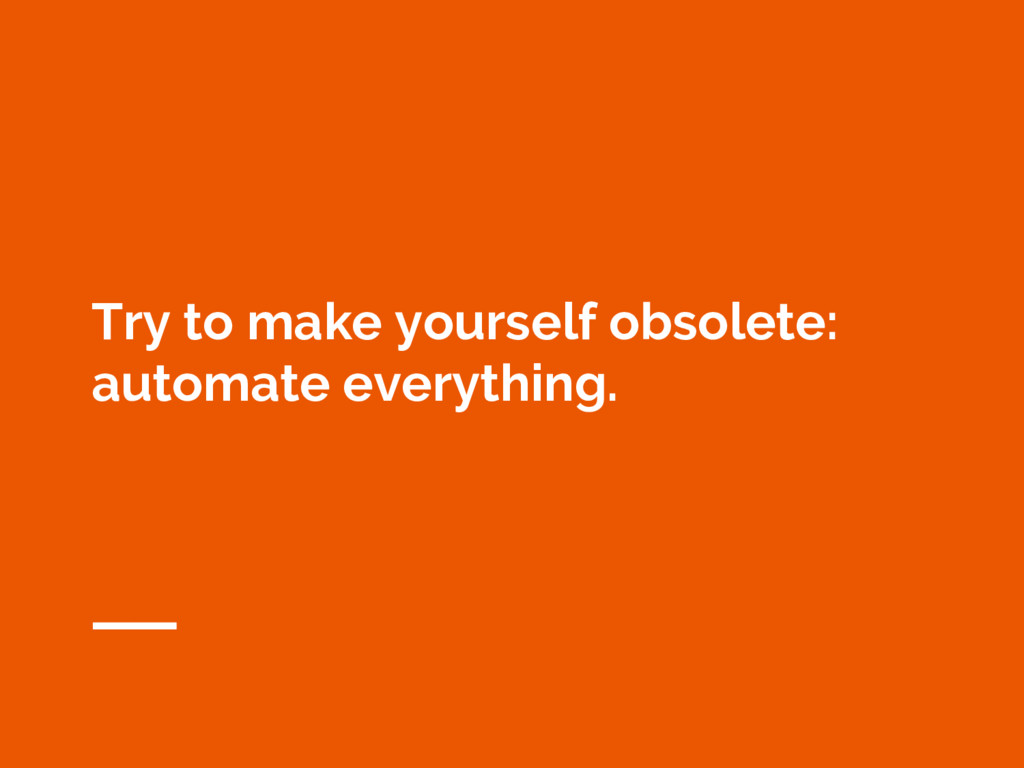 Try to make yourself obsolete: automate everyth...