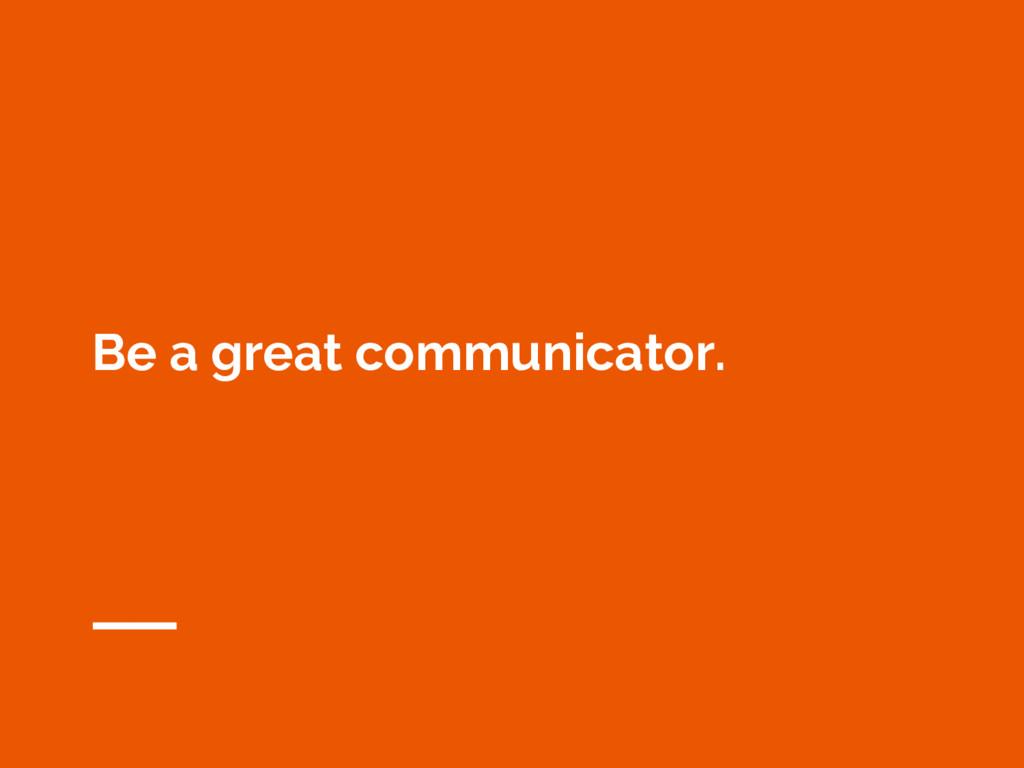 Be a great communicator.