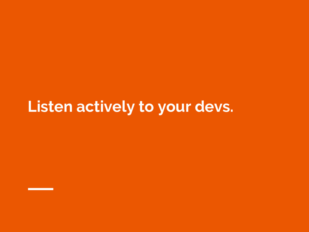 Listen actively to your devs.
