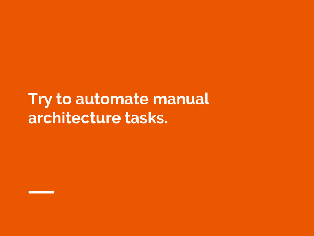 Try to automate manual architecture tasks.
