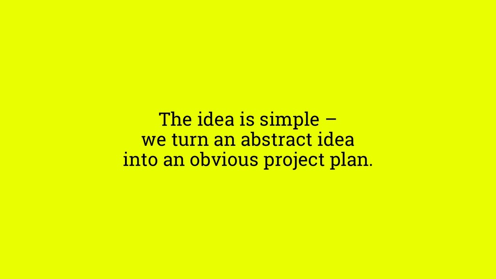 The idea is simple – we turn an abstract idea i...