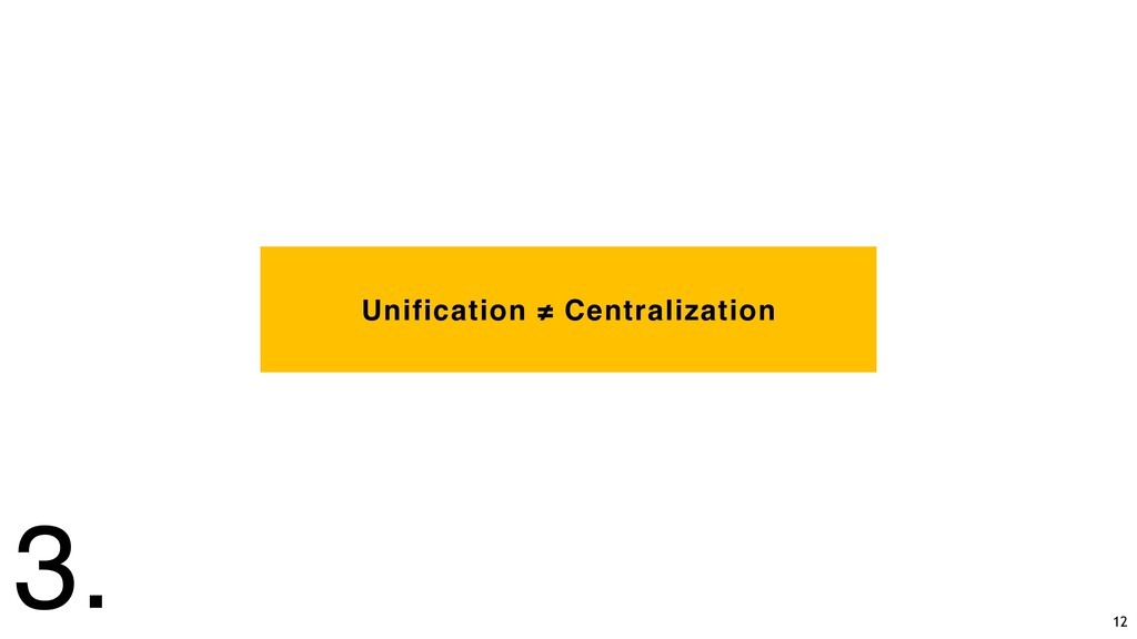 Unification ≠ Centralization 3. 12