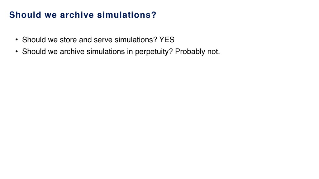 Should we archive simulations? • Should we stor...