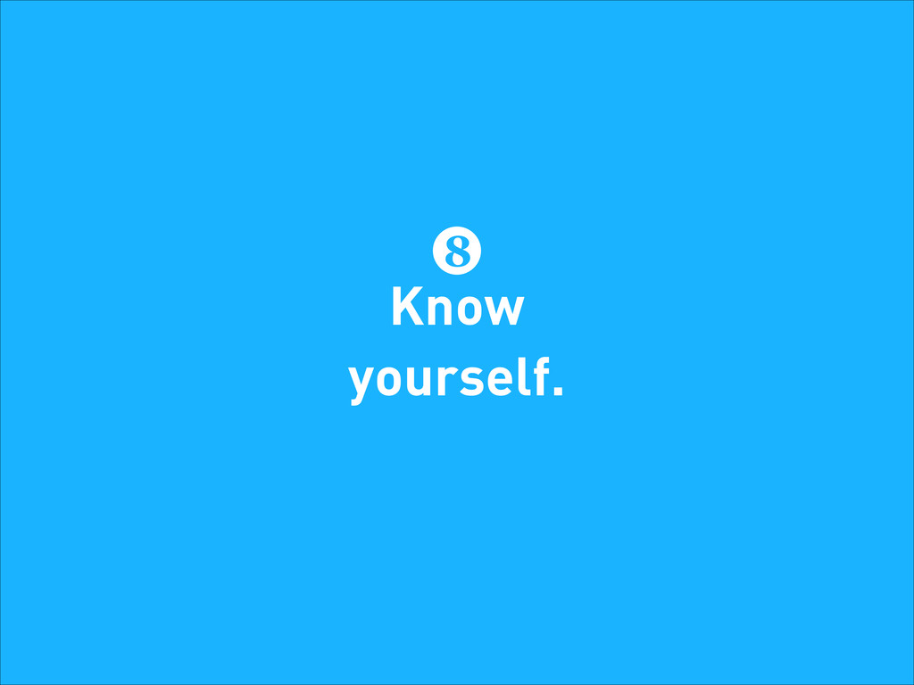 8 Know yourself.