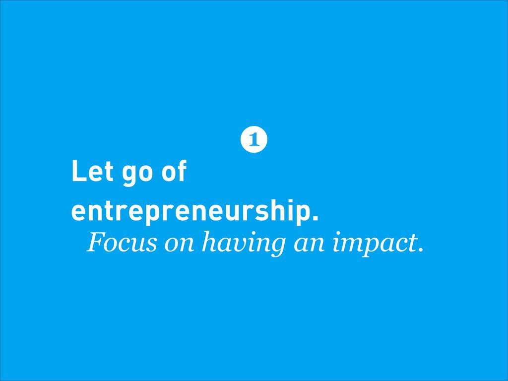 Let go of entrepreneurship. Focus on having an ...