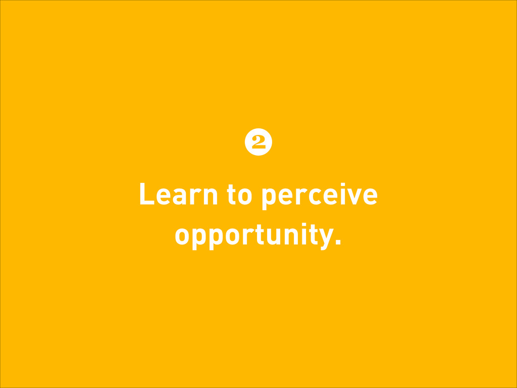 Learn to perceive opportunity. 2
