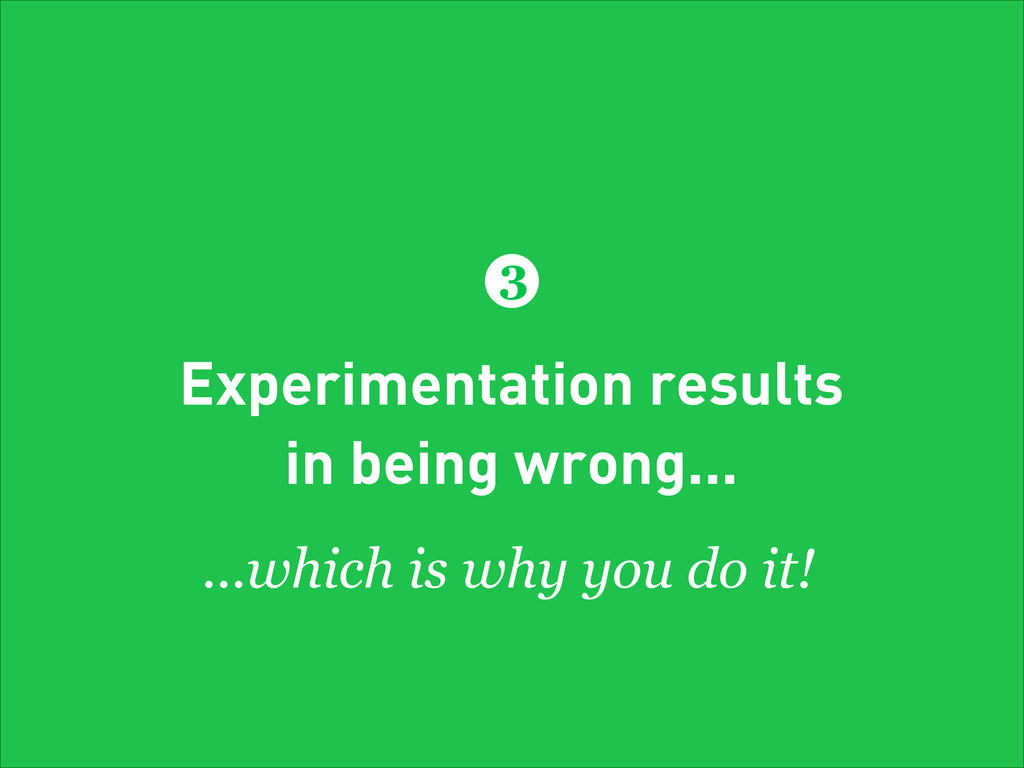 Experimentation results in being wrong... 3 ......