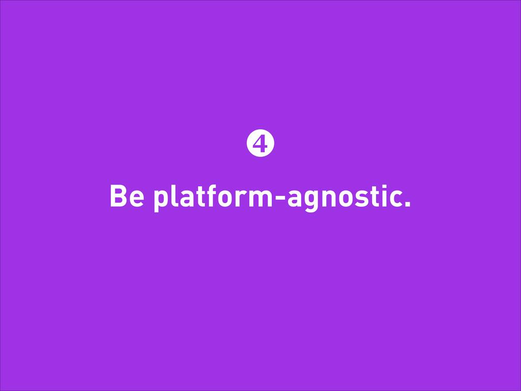 Be platform-agnostic. 4