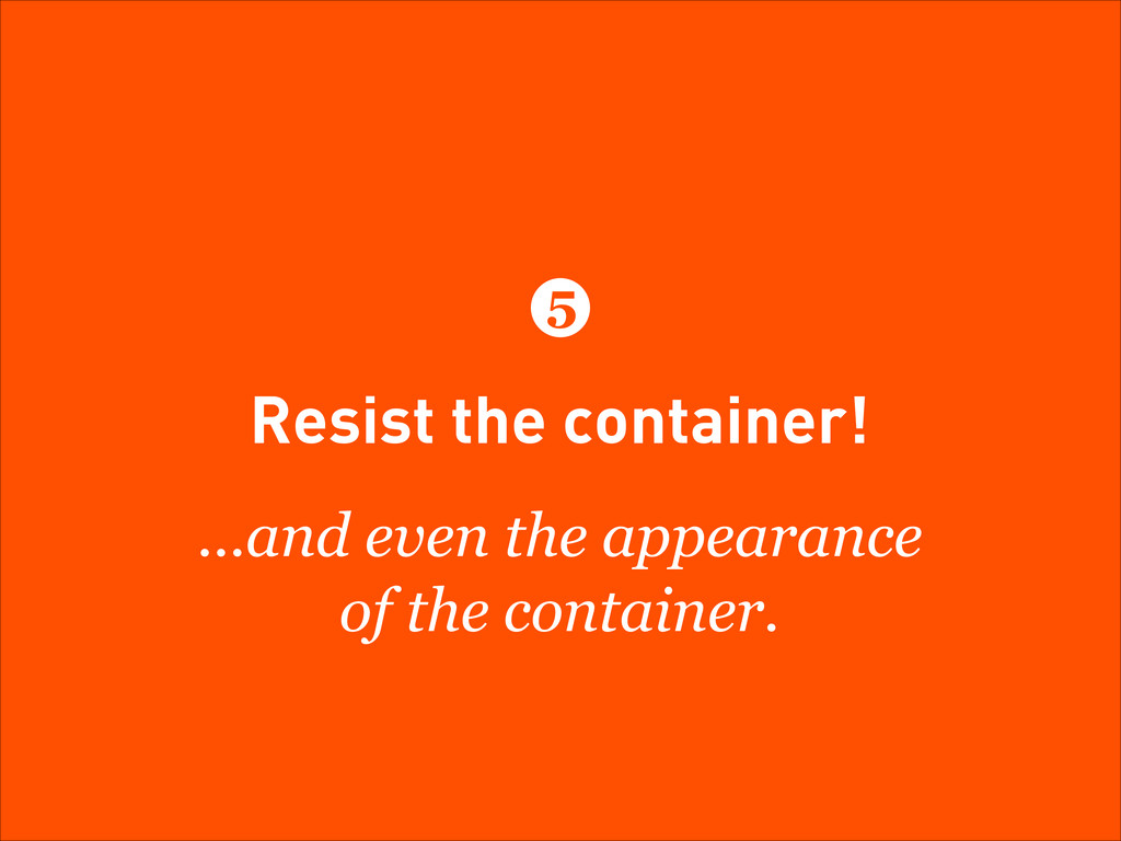Resist the container! ...and even the appearanc...