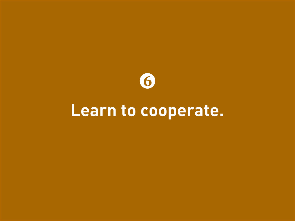 Learn to cooperate. 6