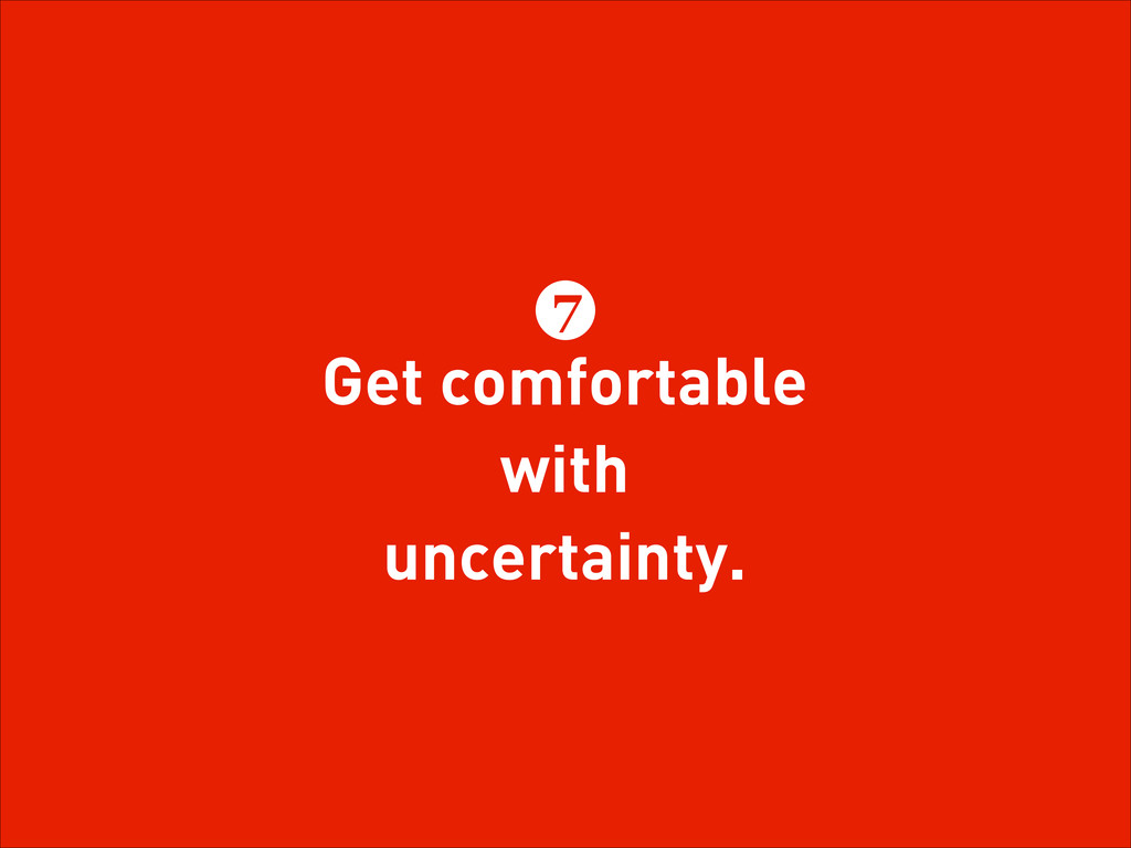 Get comfortable with uncertainty. 7