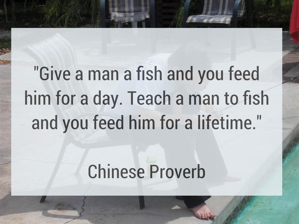"""Give a man a fish and you feed him for a day. T..."