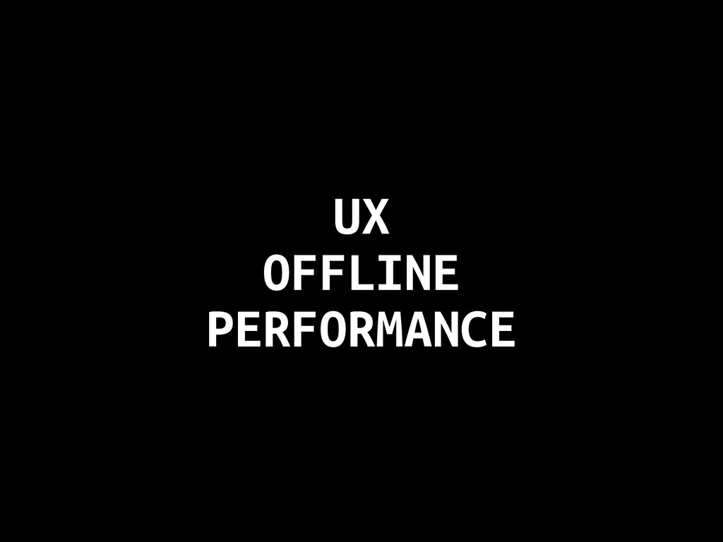 UX OFFLINE PERFORMANCE