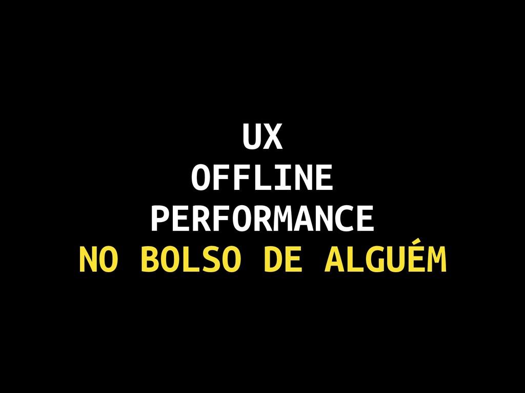 UX OFFLINE PERFORMANCE NO BOLSO DE ALGUÉM