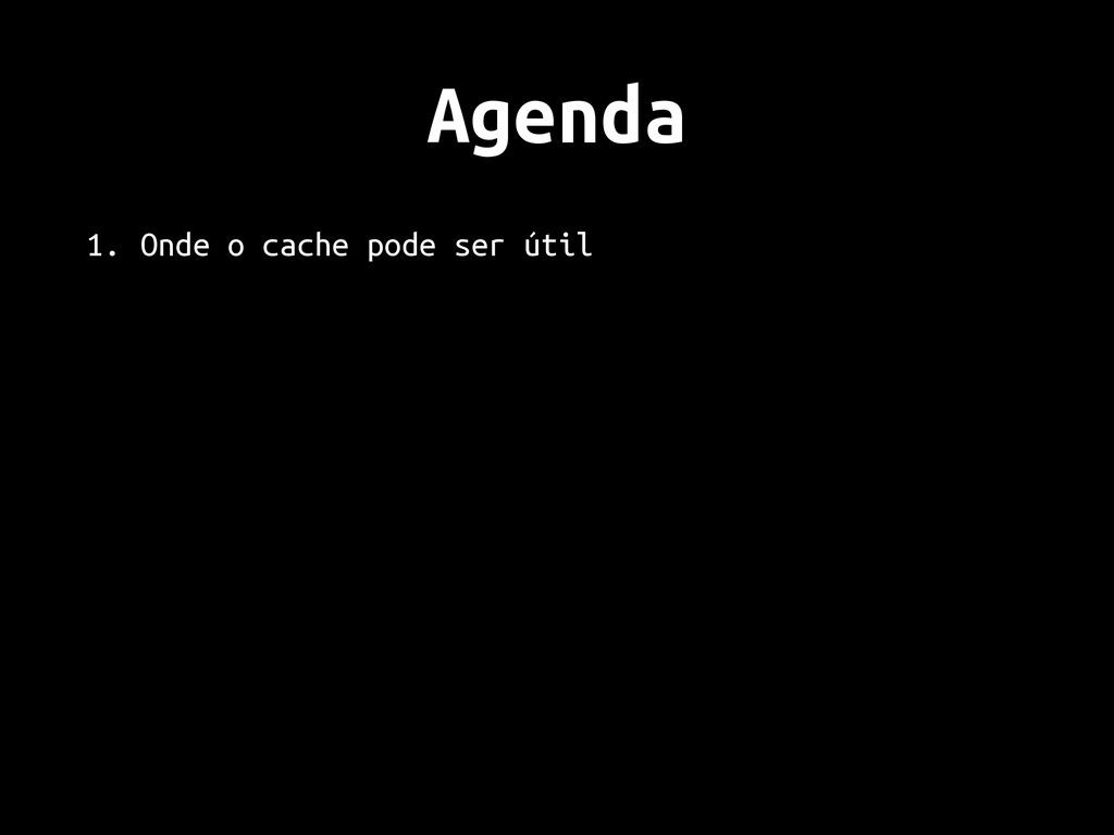 Agenda 1. Onde o cache pode ser útil