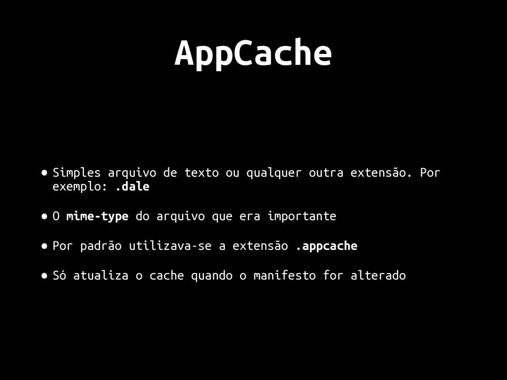 AppCache • Simples arquivo de texto ou qualquer...