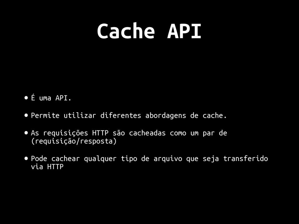 Cache API • É uma API. • Permite utilizar difer...
