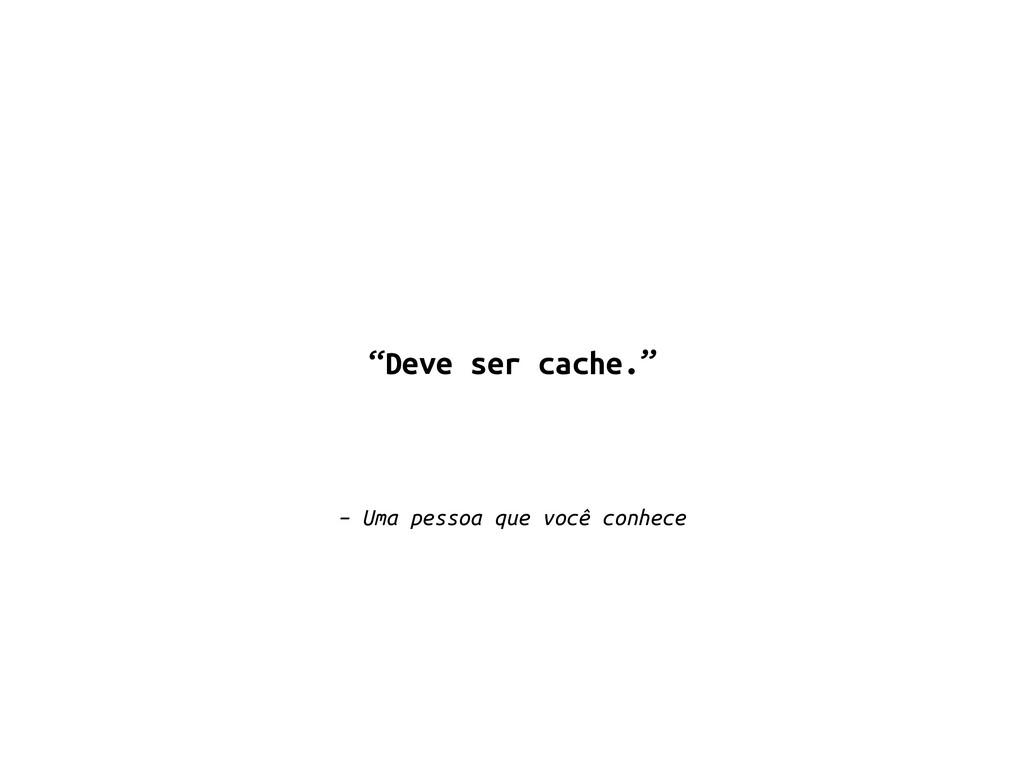 """– Uma pessoa que você conhece """"Deve ser cache."""""""