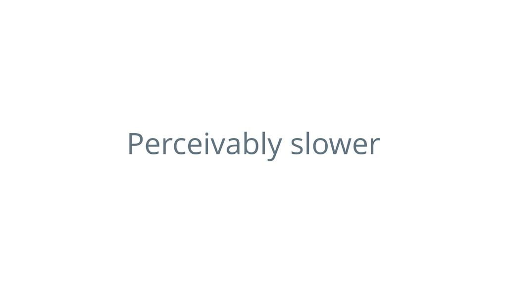 Perceivably slower