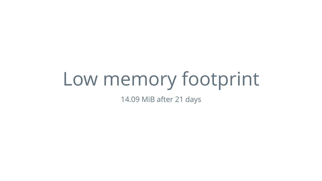 Low memory footprint 14.09 MiB after 21 days
