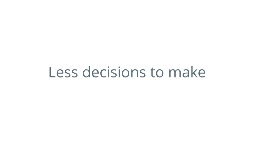 Less decisions to make
