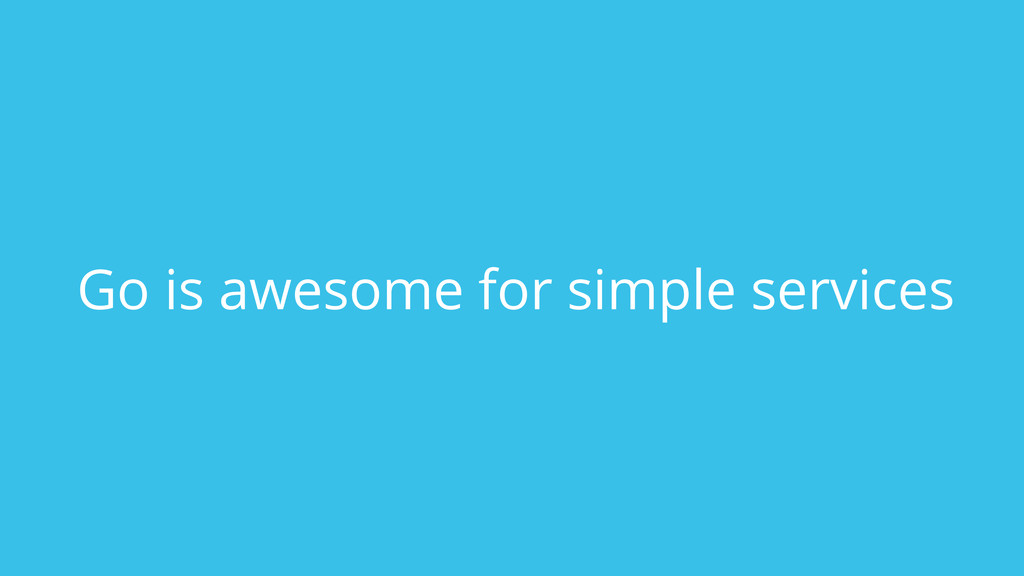 Go is awesome for simple services