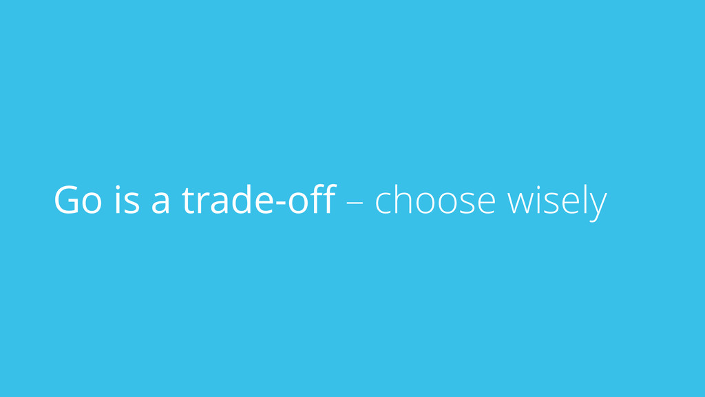 Go is a trade-off – choose wisely