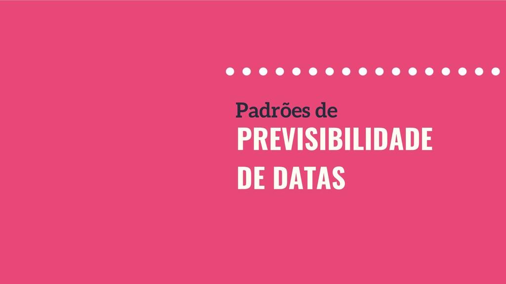 PREVISIBILIDADE DE DATAS Padrões de