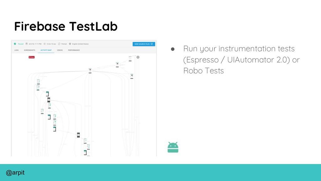 @arpit Firebase TestLab ● Run your instrumentat...