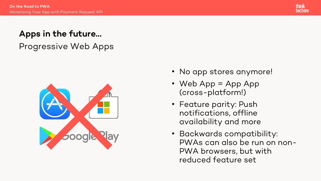 Progressive Web Apps • No app stores anymore! •...