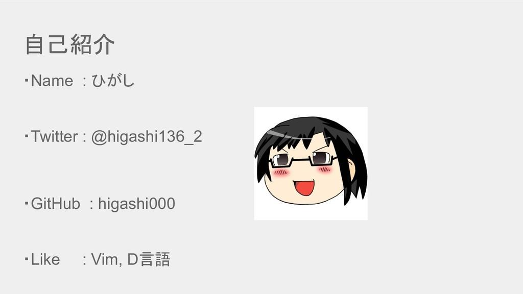 自己紹介 ・Name : ひがし ・Twitter : @higashi136_2 ・GitH...