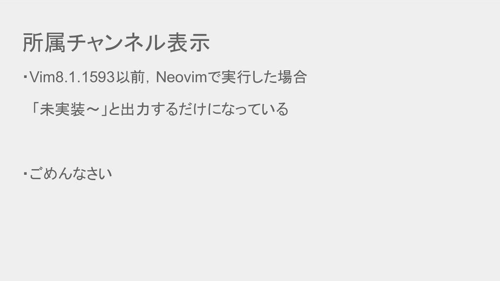 所属チャンネル表示 ・Vim8.1.1593以前,Neovimで実行した場合  「未実装〜」と...