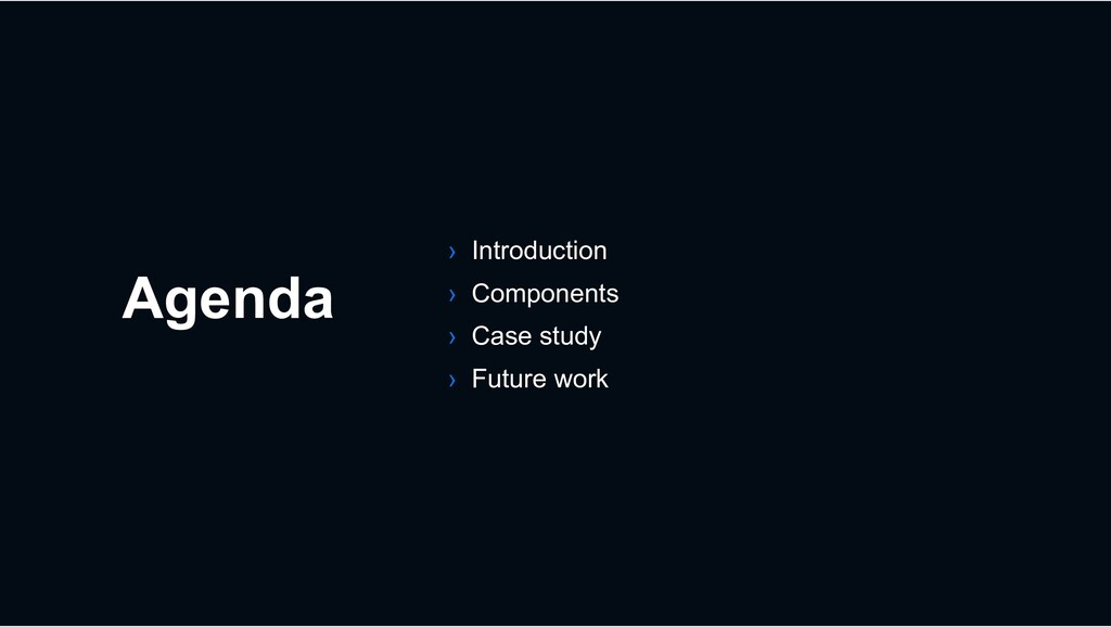 Agenda › Introduction › Components › Case study...