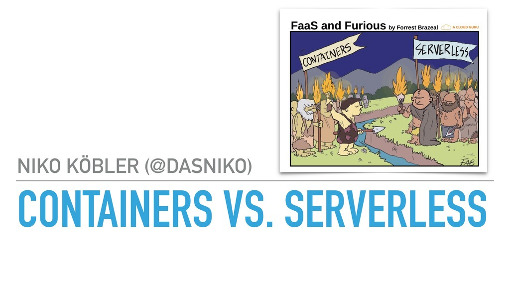 CONTAINERS VS. SERVERLESS NIKO KÖBLER (@DASNIKO)
