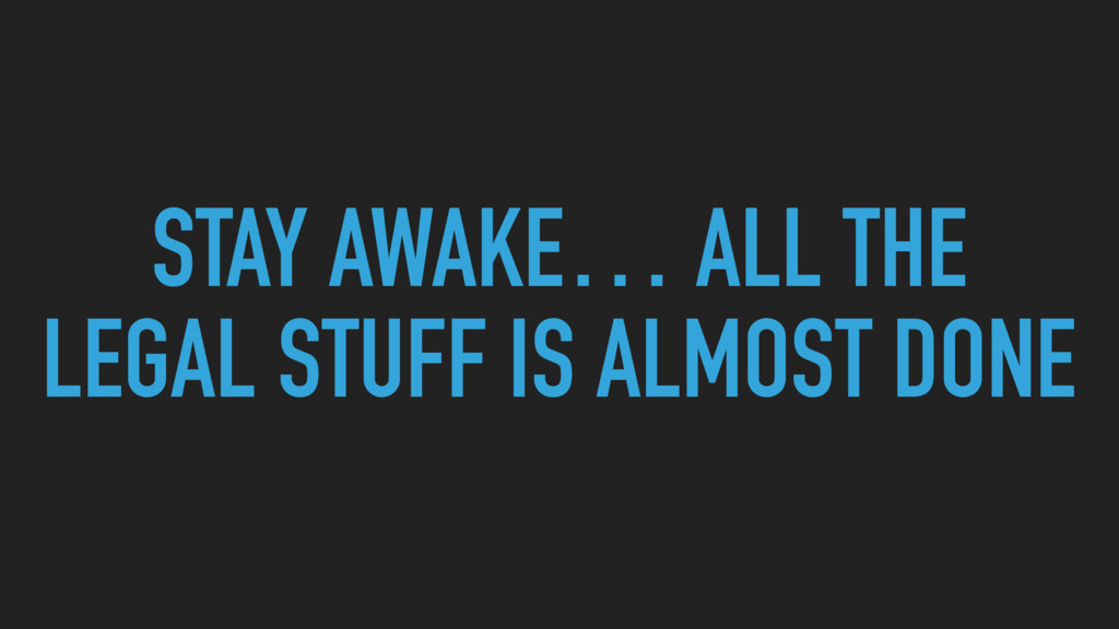 STAY AWAKE… ALL THE LEGAL STUFF IS ALMOST DONE