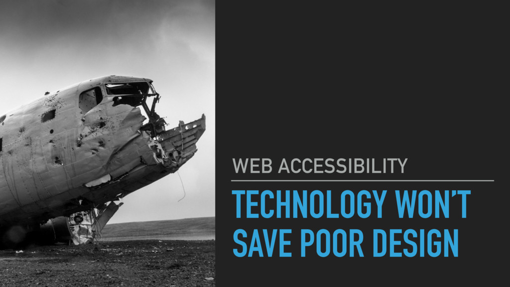 TECHNOLOGY WON'T SAVE POOR DESIGN WEB ACCESSIBI...